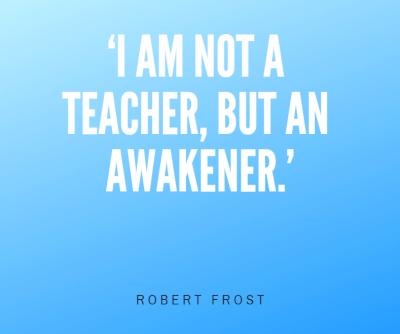 I am not a teacher, but an awakener
