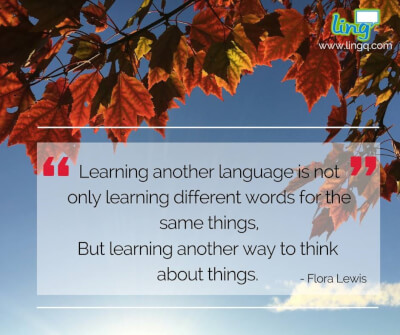 Learning another language is not only learning different words for the same things, But learning another way to think about things. (Flora Lewis)