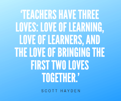 Teachers have three loves: love of learning, love of learners, and the love of bringing the first two loves together